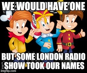WE WOULD HAVE ONE BUT SOME LONDON RADIO SHOW TOOK OUR NAMES | made w/ Imgflip meme maker