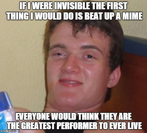 10 Guy Meme | IF I WERE INVISIBLE THE FIRST THING I WOULD DO IS BEAT UP A MIME EVERYONE WOULD THINK THEY ARE THE GREATEST PERFORMER TO EVER LIVE | image tagged in memes,10 guy | made w/ Imgflip meme maker