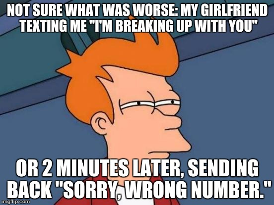":)  | NOT SURE WHAT WAS WORSE: MY GIRLFRIEND TEXTING ME ""I'M BREAKING UP WITH YOU"" OR 2 MINUTES LATER, SENDING BACK ""SORRY, WRONG NUMBER."" 