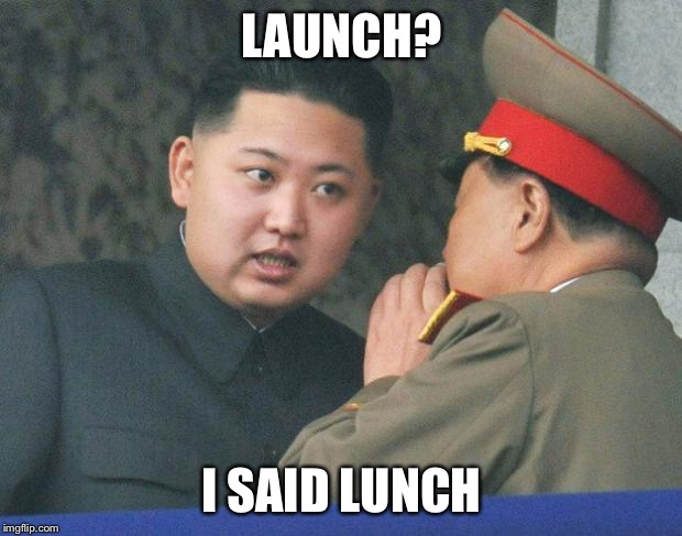 Hungry Kim Jong Un | LAUNCH? I SAID LUNCH | image tagged in hungry kim jong un,memes,funny,north korea,kim jong un | made w/ Imgflip meme maker