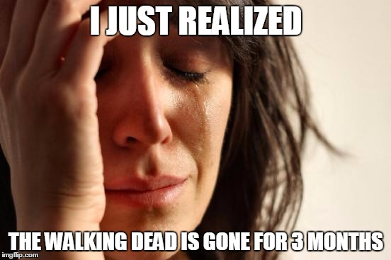 Walking Dead Gone | I JUST REALIZED THE WALKING DEAD IS GONE FOR 3 MONTHS | image tagged in memes,funny,walking dead | made w/ Imgflip meme maker