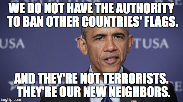 WE DO NOT HAVE THE AUTHORITY TO BAN OTHER COUNTRIES' FLAGS. AND THEY'RE NOT TERRORISTS.  THEY'RE OUR NEW NEIGHBORS. | made w/ Imgflip meme maker