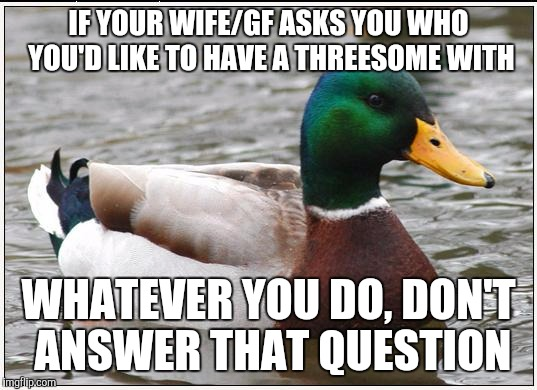 Actual Advice Mallard Meme | IF YOUR WIFE/GF ASKS YOU WHO YOU'D LIKE TO HAVE A THREESOME WITH WHATEVER YOU DO, DON'T ANSWER THAT QUESTION | image tagged in memes,actual advice mallard,AdviceAnimals | made w/ Imgflip meme maker