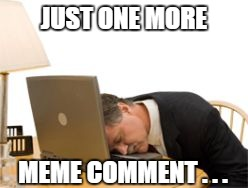 JUST ONE MORE MEME COMMENT . . . | made w/ Imgflip meme maker