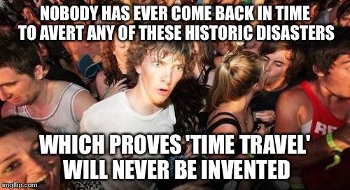 What are you lookin at, butthead? | NOBODY HAS EVER COME BACK IN TIME TO AVERT ANY OF THESE HISTORIC DISASTERS WHICH PROVES 'TIME TRAVEL' WILL NEVER BE INVENTED | image tagged in memes,sudden clarity clarence | made w/ Imgflip meme maker