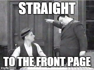 Ralph Kramden | STRAIGHT TO THE FRONT PAGE | image tagged in ralph kramden | made w/ Imgflip meme maker