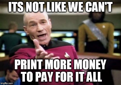 Picard Wtf Meme | ITS NOT LIKE WE CAN'T PRINT MORE MONEY TO PAY FOR IT ALL | image tagged in memes,picard wtf | made w/ Imgflip meme maker