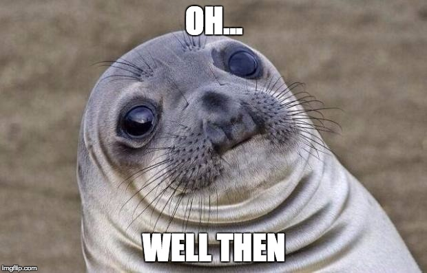 Awkward Moment Sealion Meme | OH... WELL THEN | image tagged in memes,awkward moment sealion | made w/ Imgflip meme maker