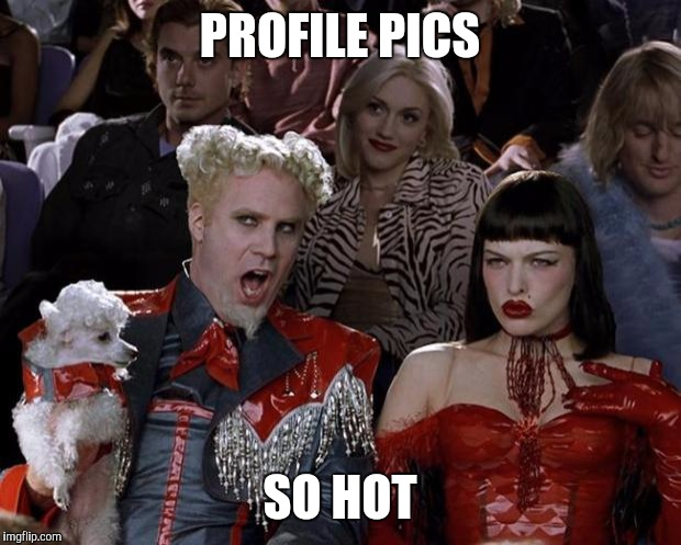 Mugatu So Hot Right Now Meme | PROFILE PICS SO HOT | image tagged in memes,mugatu so hot right now | made w/ Imgflip meme maker