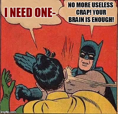 Batman Slapping Robin Meme | I NEED ONE- NO MORE USELESS CRAP! YOUR BRAIN IS ENOUGH! | image tagged in memes,batman slapping robin | made w/ Imgflip meme maker