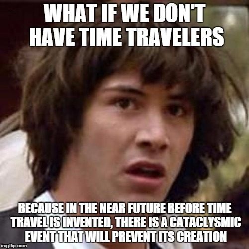 Conspiracy Keanu Meme | WHAT IF WE DON'T HAVE TIME TRAVELERS BECAUSE IN THE NEAR FUTURE BEFORE TIME TRAVEL IS INVENTED, THERE IS A CATACLYSMIC EVENT THAT WILL PREVE | image tagged in memes,conspiracy keanu | made w/ Imgflip meme maker