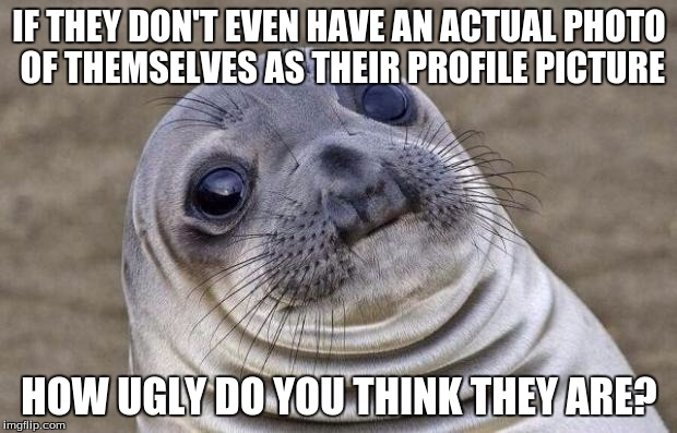 Awkward Moment Sealion Meme | IF THEY DON'T EVEN HAVE AN ACTUAL PHOTO OF THEMSELVES AS THEIR PROFILE PICTURE HOW UGLY DO YOU THINK THEY ARE? | image tagged in memes,awkward moment sealion | made w/ Imgflip meme maker