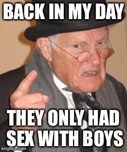 Back In My Day Meme | BACK IN MY DAY THEY ONLY HAD SEX WITH BOYS | image tagged in memes,back in my day | made w/ Imgflip meme maker