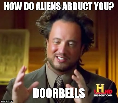 Ancient Aliens Meme | HOW DO ALIENS ABDUCT YOU? DOORBELLS | image tagged in memes,ancient aliens | made w/ Imgflip meme maker