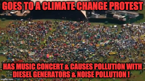 Climate Change ? | GOES TO A CLIMATE CHANGE PROTEST HAS MUSIC CONCERT & CAUSES POLLUTION WITH DIESEL GENERATORS & NOISE POLLUTION ! | image tagged in climate change,hippie,hypocrisy,music,green,mother earth | made w/ Imgflip meme maker