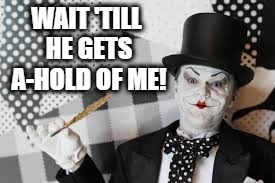 joker mime | WAIT 'TILL HE GETS A-HOLD OF ME! | image tagged in joker mime | made w/ Imgflip meme maker