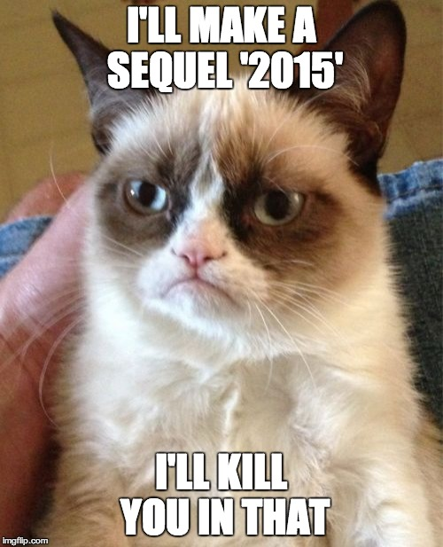 Grumpy Cat Meme | I'LL MAKE A SEQUEL '2015' I'LL KILL YOU IN THAT | image tagged in memes,grumpy cat | made w/ Imgflip meme maker