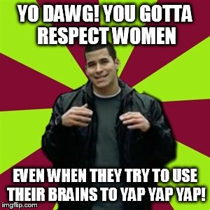 Contradictory Chris | YO DAWG! YOU GOTTA RESPECT WOMEN EVEN WHEN THEY TRY TO USE THEIR BRAINS TO YAP YAP YAP! | image tagged in memes,contradictory chris | made w/ Imgflip meme maker