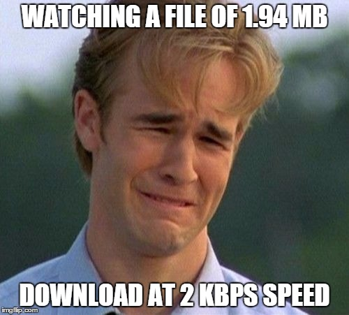1990s First World Problems | WATCHING A FILE OF 1.94 MB DOWNLOAD AT 2 KBPS SPEED | image tagged in memes,1990s first world problems | made w/ Imgflip meme maker