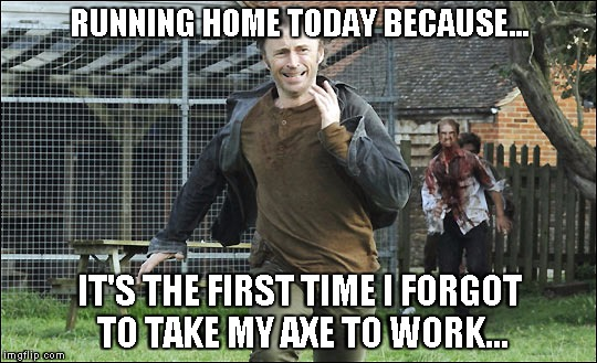 zombies on a work day | RUNNING HOME TODAY BECAUSE... IT'S THE FIRST TIME I FORGOT TO TAKE MY AXE TO WORK... | image tagged in zombies,axe,running,apocalypse,forgetting | made w/ Imgflip meme maker