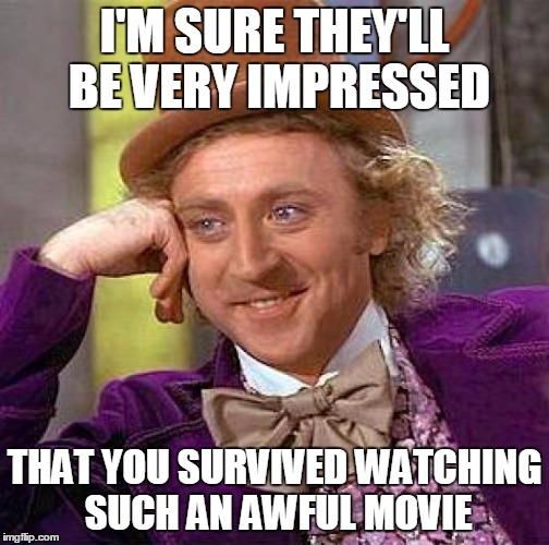 Creepy Condescending Wonka Meme | I'M SURE THEY'LL BE VERY IMPRESSED THAT YOU SURVIVED WATCHING SUCH AN AWFUL MOVIE | image tagged in memes,creepy condescending wonka | made w/ Imgflip meme maker