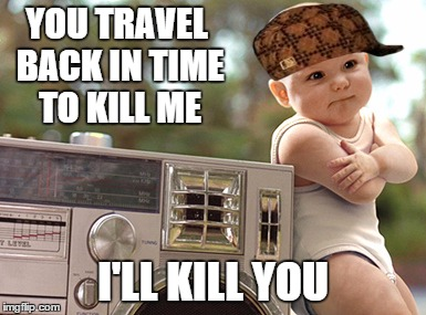 YOU TRAVEL BACK IN TIME TO KILL ME I'LL KILL YOU | image tagged in scumbag | made w/ Imgflip meme maker