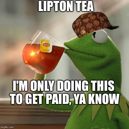 But That's None Of My Business Meme | LIPTON TEA I'M ONLY DOING THIS TO GET PAID, YA KNOW | image tagged in memes,but thats none of my business,kermit the frog,scumbag | made w/ Imgflip meme maker