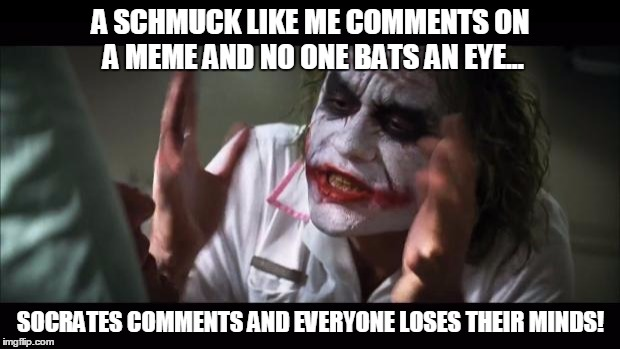 And everybody loses their minds Meme | A SCHMUCK LIKE ME COMMENTS ON A MEME AND NO ONE BATS AN EYE... SOCRATES COMMENTS AND EVERYONE LOSES THEIR MINDS! | image tagged in memes,and everybody loses their minds | made w/ Imgflip meme maker