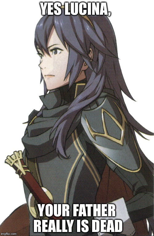 YES LUCINA, YOUR FATHER REALLY IS DEAD | image tagged in fire emblem | made w/ Imgflip meme maker
