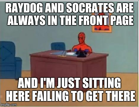 Spiderman Computer Desk Meme | RAYDOG AND SOCRATES ARE ALWAYS IN THE FRONT PAGE AND I'M JUST SITTING HERE FAILING TO GET THERE | image tagged in memes,spiderman computer desk,spiderman | made w/ Imgflip meme maker