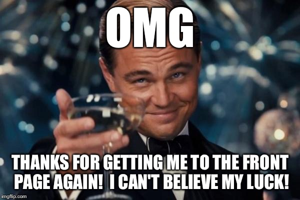Leonardo Dicaprio Cheers Meme | OMG THANKS FOR GETTING ME TO THE FRONT PAGE AGAIN!  I CAN'T BELIEVE MY LUCK! | image tagged in memes,leonardo dicaprio cheers | made w/ Imgflip meme maker