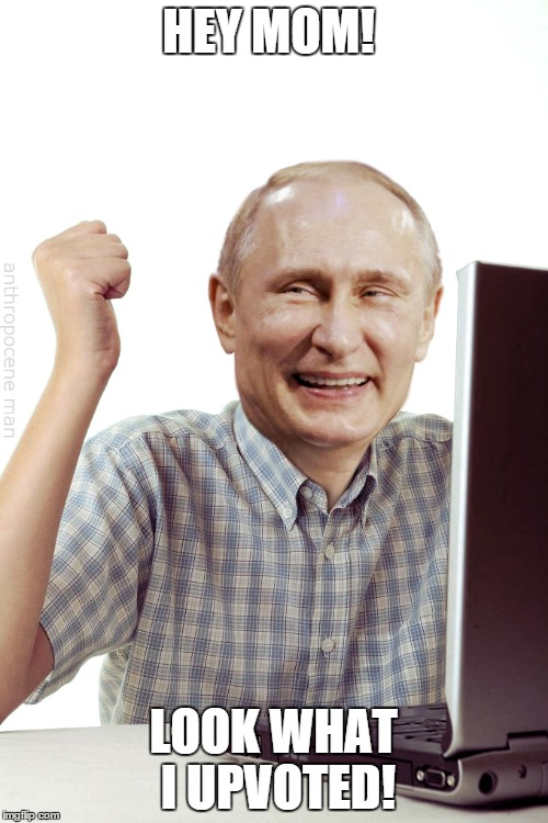 HEY MOM! LOOK WHAT I UPVOTED! | image tagged in meme,memes,putin,first day on the internet kid | made w/ Imgflip meme maker