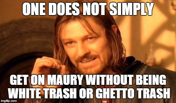 One Does Not Simply Meme | ONE DOES NOT SIMPLY GET ON MAURY WITHOUT BEING WHITE TRASH OR GHETTO TRASH | image tagged in memes,one does not simply | made w/ Imgflip meme maker
