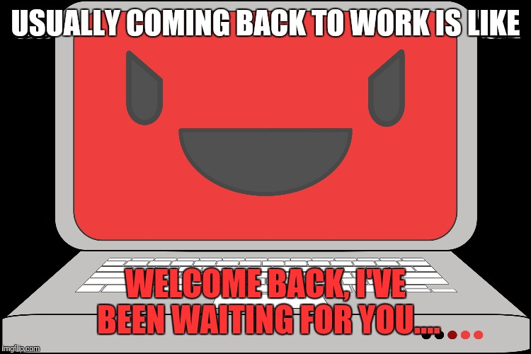 USUALLY COMING BACK TO WORK IS LIKE WELCOME BACK, I'VE BEEN WAITING FOR YOU.... | made w/ Imgflip meme maker
