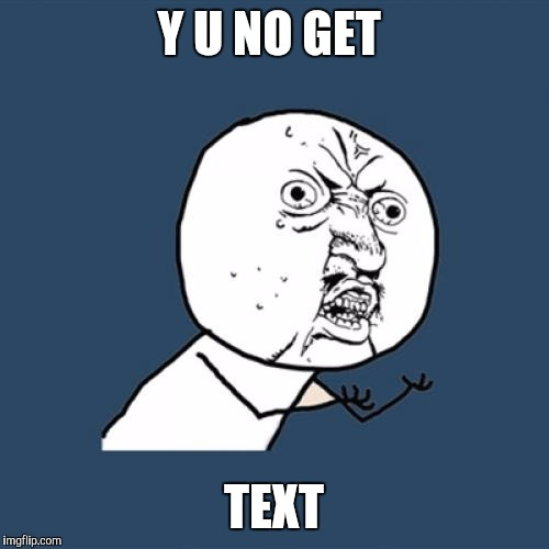 Y U No Meme | Y U NO GET TEXT | image tagged in memes,y u no | made w/ Imgflip meme maker