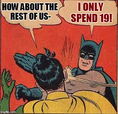 Batman Slapping Robin Meme | HOW ABOUT THE REST OF US- I ONLY SPEND 19! | image tagged in memes,batman slapping robin | made w/ Imgflip meme maker
