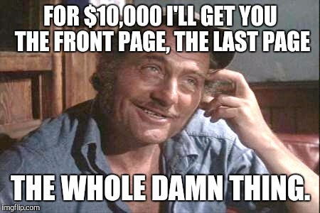 FOR $10,000 I'LL GET YOU THE FRONT PAGE, THE LAST PAGE THE WHOLE DAMN THING. | made w/ Imgflip meme maker
