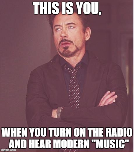 "Face You Make Robert Downey Jr Meme | THIS IS YOU, WHEN YOU TURN ON THE RADIO  AND HEAR MODERN ""MUSIC"" 