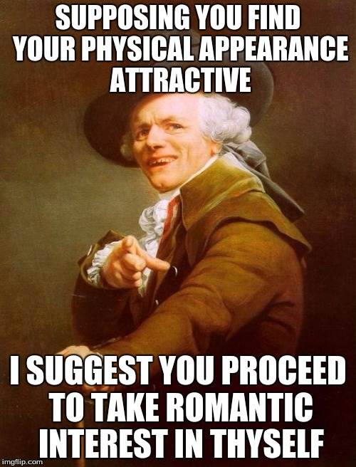 Love Yourself (by Joseph Ducreux) | SUPPOSING YOU FIND YOUR PHYSICAL APPEARANCE ATTRACTIVE I SUGGEST YOU PROCEED TO TAKE ROMANTIC INTEREST IN THYSELF | image tagged in memes,joseph ducreux | made w/ Imgflip meme maker