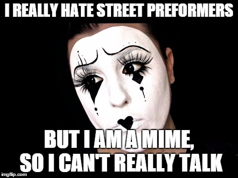 mime jokes | I REALLY HATE STREET PREFORMERS BUT I AM A MIME, SO I CAN'T REALLY TALK | image tagged in mime | made w/ Imgflip meme maker
