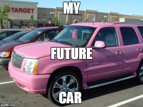 Pink Escalade | MY CAR FUTURE | image tagged in memes,pink escalade | made w/ Imgflip meme maker