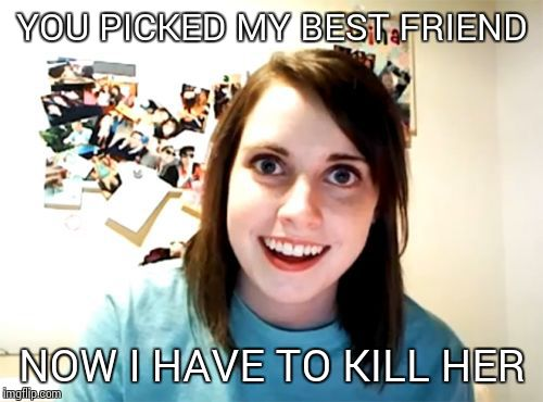Overly Attached Girlfriend Meme | YOU PICKED MY BEST FRIEND NOW I HAVE TO KILL HER | image tagged in memes,overly attached girlfriend | made w/ Imgflip meme maker