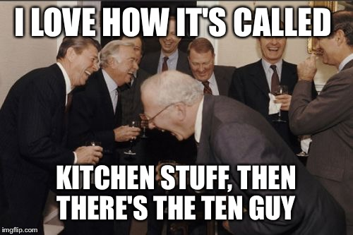 Laughing Men In Suits Meme | I LOVE HOW IT'S CALLED KITCHEN STUFF, THEN THERE'S THE TEN GUY | image tagged in memes,laughing men in suits | made w/ Imgflip meme maker