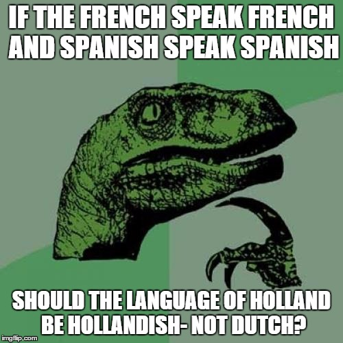 Holland  | IF THE FRENCH SPEAK FRENCH AND SPANISH SPEAK SPANISH SHOULD THE LANGUAGE OF HOLLAND BE HOLLANDISH- NOT DUTCH? | image tagged in memes,philosoraptor | made w/ Imgflip meme maker