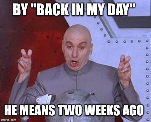 "Dr Evil Laser Meme | BY ""BACK IN MY DAY"" HE MEANS TWO WEEKS AGO 