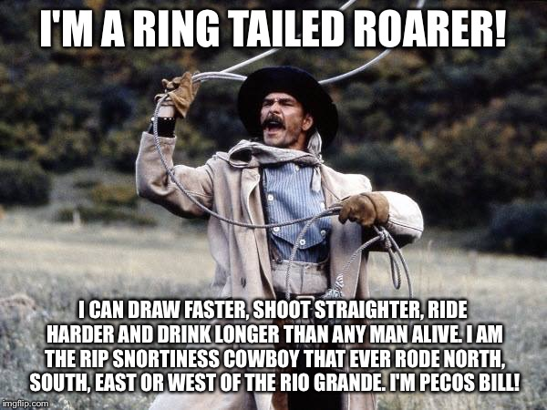 Pecos Bill - Ring Tailed Roarer | I'M A RING TAILED ROARER! I CAN DRAW FASTER, SHOOT STRAIGHTER, RIDE HARDER AND DRINK LONGER THAN ANY MAN ALIVE. I AM THE RIP SNORTINESS COWB | image tagged in disney,tall tale,patrick swayze,memes,pecos bill,lasso | made w/ Imgflip meme maker