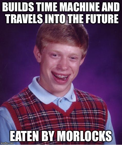 Time Traveling Bad Luck Brian | BUILDS TIME MACHINE AND TRAVELS INTO THE FUTURE EATEN BY MORLOCKS | image tagged in memes,bad luck brian,time travel | made w/ Imgflip meme maker