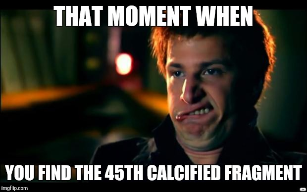 jizz in my pants | THAT MOMENT WHEN YOU FIND THE 45TH CALCIFIED FRAGMENT | image tagged in jizz in my pants | made w/ Imgflip meme maker
