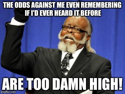 Too Damn High Meme | THE ODDS AGAINST ME EVEN REMEMBERING IF I'D EVER HEARD IT BEFORE ARE TOO DAMN HIGH! | image tagged in memes,too damn high | made w/ Imgflip meme maker