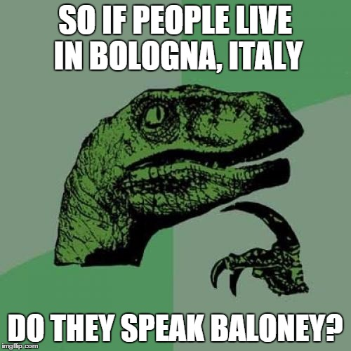Philosoraptor Meme | SO IF PEOPLE LIVE IN BOLOGNA, ITALY DO THEY SPEAK BALONEY? | image tagged in memes,philosoraptor | made w/ Imgflip meme maker